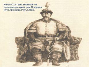 Начало ХVІІІ века выдвигает на политическую арену хана Младшего жуза Абулхаир
