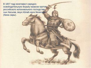 В 1837 году возглавил народно-освободительную борьбу казахов против российско