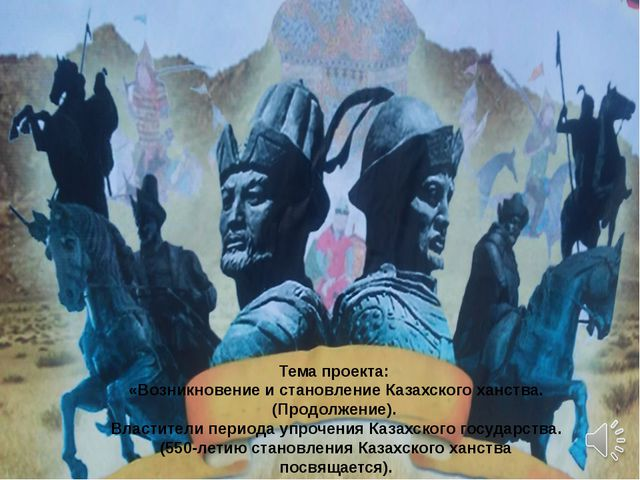 Тема проекта: «Возникновение и становление Казахского ханства. (Продолжение)....