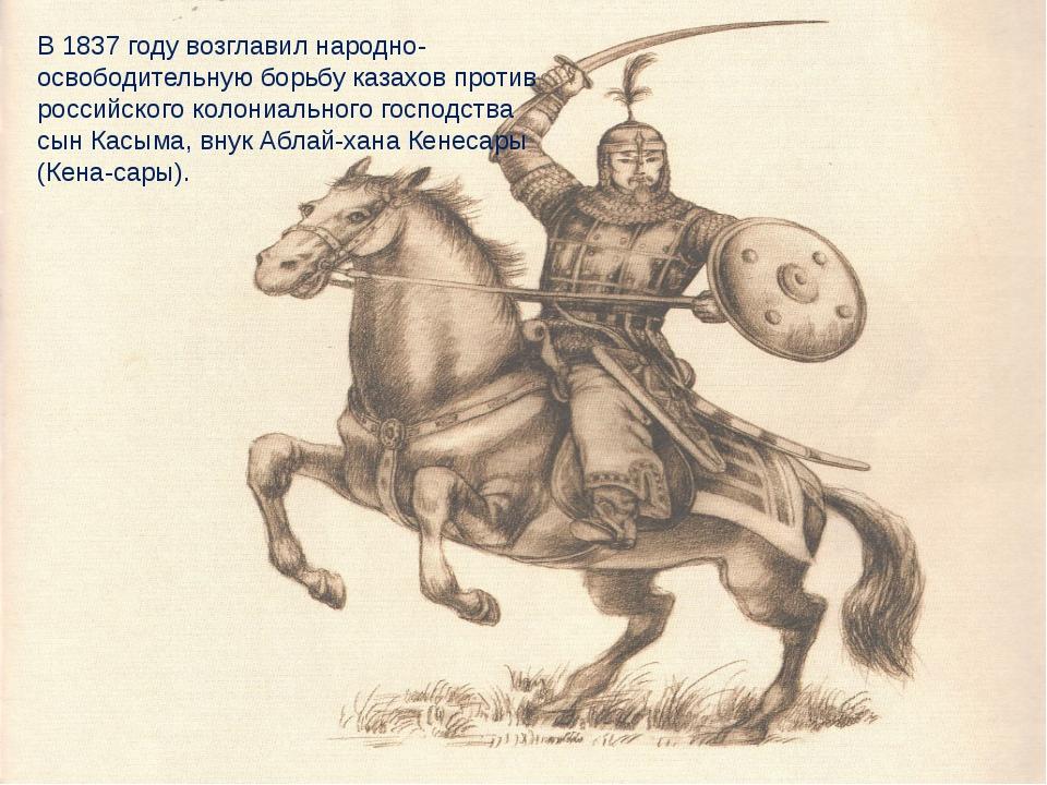 В 1837 году возглавил народно-освободительную борьбу казахов против российско...