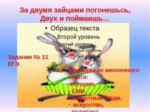 За двумя зайцами погонешьсь, Двух и поймаишь… Задание № 11 ЕГЭ Примеры из жиз