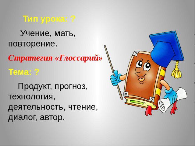 Тип урока: ? Учение, мать, повторение. Стратегия «Глоссарий» Тема: ? Продукт...