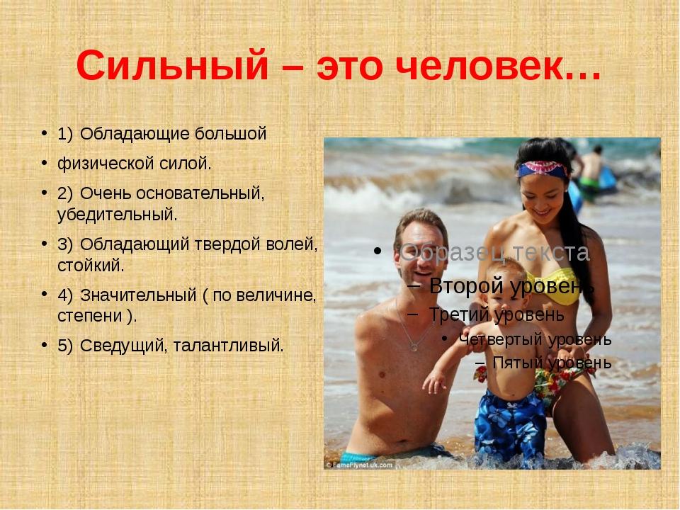 Сильный – это человек… 1)Обладающие большой физической силой. 2)Очень основ...