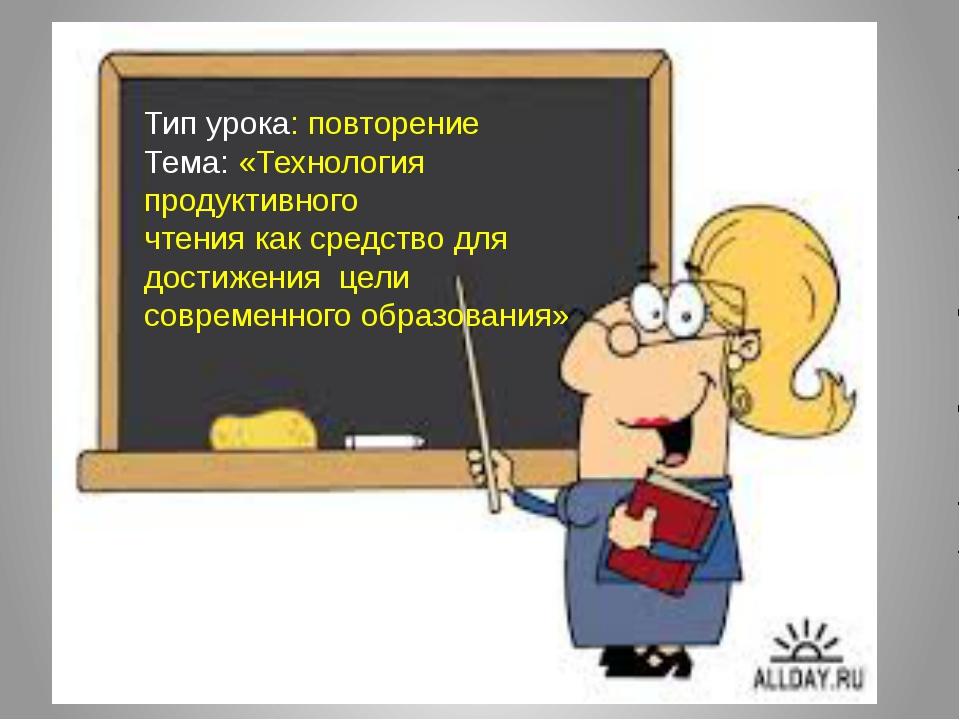 Тип урока: повторение Тема: «Технология продуктивного чтения как средство дл...