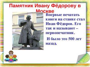 Памятник Ивану Фёдорову в Москве Впервые печатать книги на станке стал Иван Ф