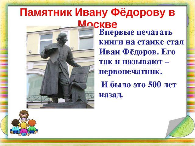 Памятник Ивану Фёдорову в Москве Впервые печатать книги на станке стал Иван Ф...