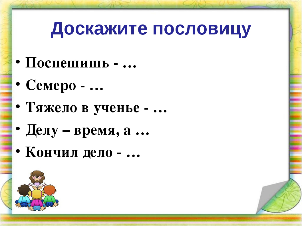 Доскажите пословицу Поспешишь - … Семеро - … Тяжело в ученье - … Делу – время...