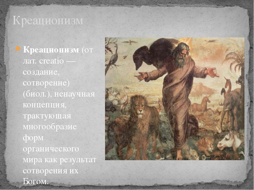Креационизм Креационизм(от лат. creatio — создание, сотворение) (биол.), нен...