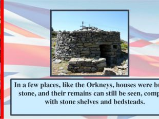 In a few places, like the Orkneys, houses were built of stone, and their rema