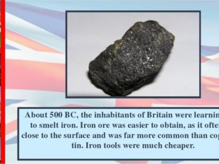 About 500 BC, the inhabitants of Britain were learning how to smelt iron. Iro