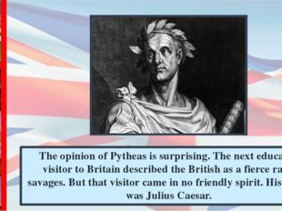 The opinion of Pytheas is surprising. The next educated visitor to Britain de