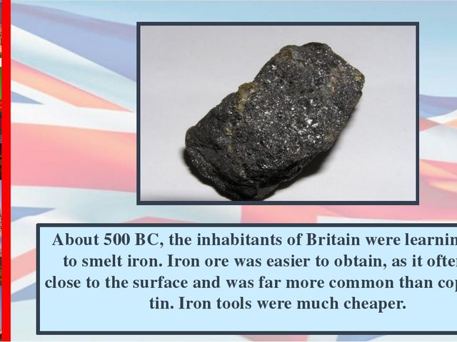 About 500 BC, the inhabitants of Britain were learning how to smelt iron. Iro...