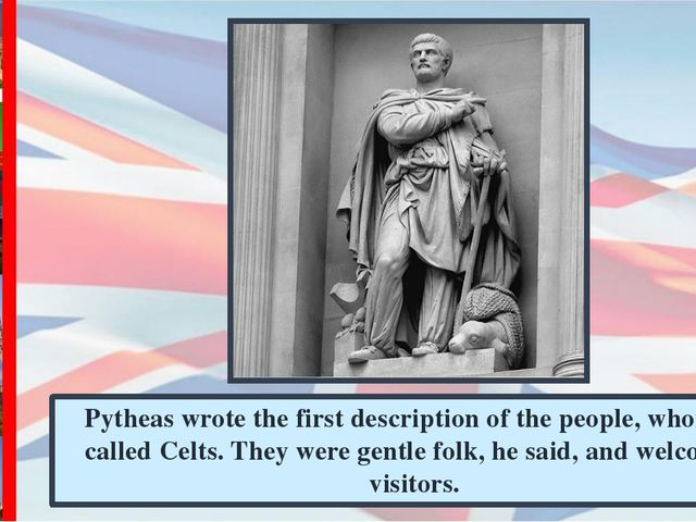 Pytheas wrote the first description of the people, whom he called Celts. They...