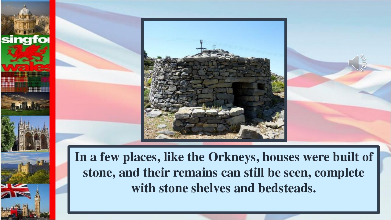 In a few places, like the Orkneys, houses were built of stone, and their rema...