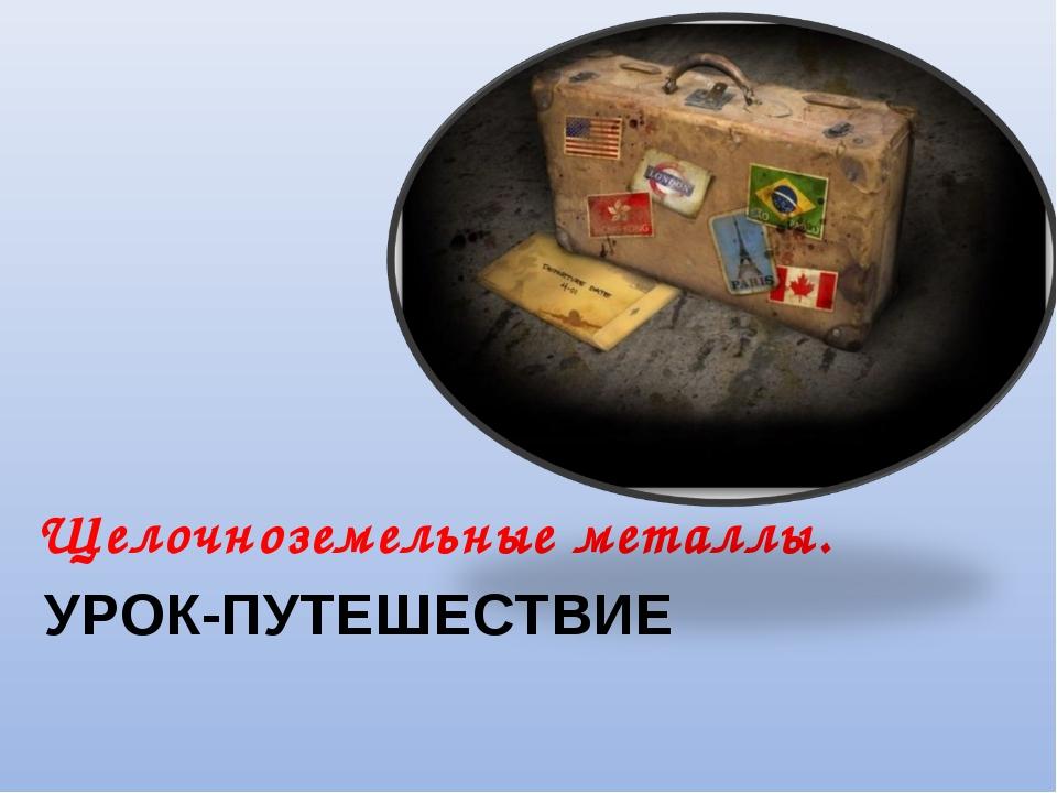 УРОК-ПУТЕШЕСТВИЕ Щелочноземельные металлы.