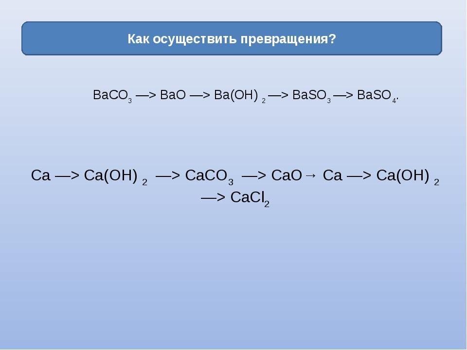 Как осуществить превращения? ВаСО3—> ВаО —> Ва(ОН)2—> ВаSО3—> ВаSО4. Ca —...