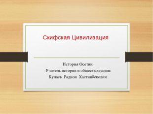 Скифская Цивилизация История Осетии. Учитель истории и обществознания: Кулаев