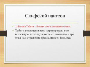 Скифский пантеон 1) Богиня Табити – Богиня огня и домашнего очага. Табити воп