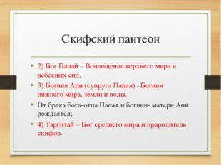 Скифский пантеон 2) Бог Папай – Воплощение верхнего мира и небесных сил. 3) Б