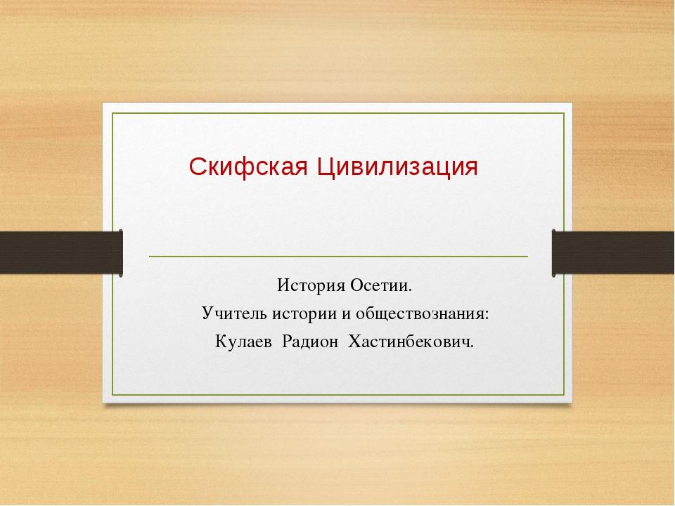 Скифская Цивилизация История Осетии. Учитель истории и обществознания: Кулаев...