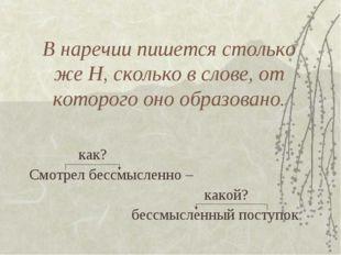 В наречии пишется столько же Н, сколько в слове, от которого оно образовано.