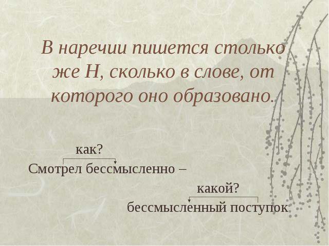 В наречии пишется столько же Н, сколько в слове, от которого оно образовано....