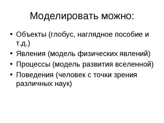 Моделировать можно: Объекты (глобус, наглядное пособие и т.д.) Явления (модел...
