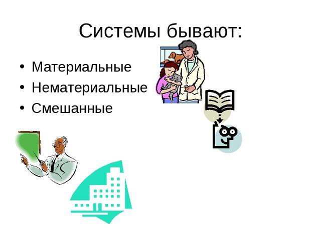 Системы бывают: Материальные Нематериальные Смешанные
