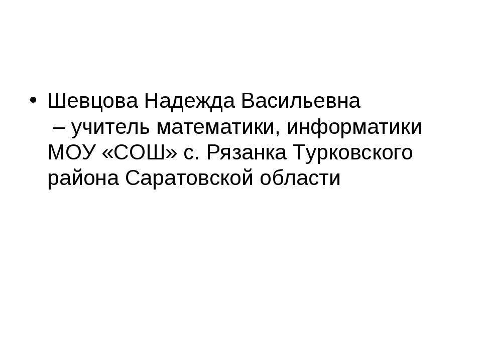 Шевцова Надежда Васильевна – учитель математики, информатики МОУ «СОШ» с. Ряз...