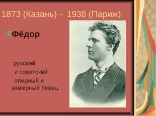 1873 (Казань) - 1938 (Париж) Фёдор Ива́нович Шаля́пин- русский исоветский