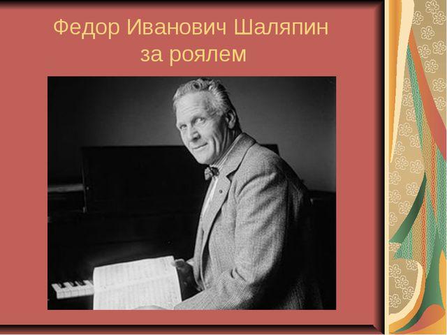 Федор Иванович Шаляпин за роялем