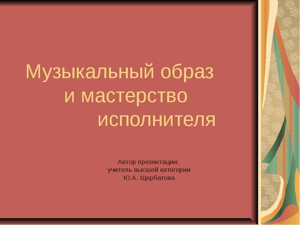 Музыкальный образ и мастерство исполнителя Автор презентации: учитель высшей...