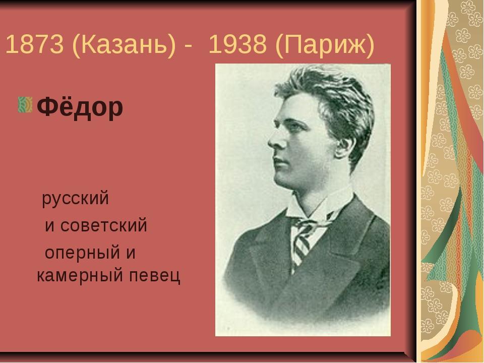 1873 (Казань) - 1938 (Париж) Фёдор Ива́нович Шаля́пин- русский исоветский...
