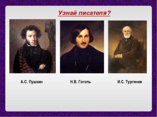 Узнай писателя? А.С. Пушкин Н.В. Гоголь И.С. Тургенев