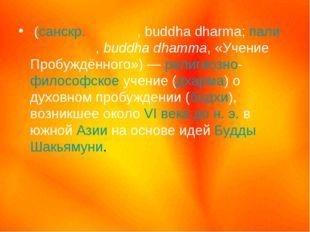 Будди́зм (санскр.बुद धर्म, buddha dharma; пали बुद्ध धम्म, buddha dhamma, «Уч