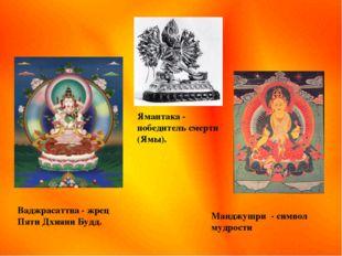 Ваджрасаттва - жрец Пяти Дхияни Будд. Ямантака - победитель смерти (Ямы). Ман