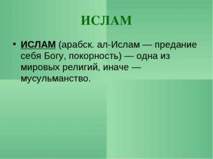 ИСЛАМ ИСЛАМ (арабск. ал-Ислам — предание себя Богу, покорность) — одна из мир