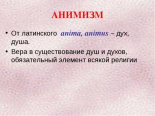 АНИМИЗМ От латинского anima, animus – дух, душа. Вера в существование душ и д