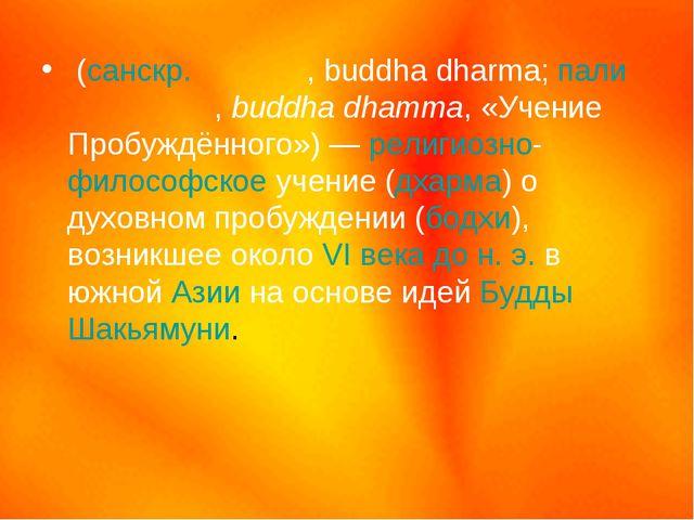 Будди́зм (санскр.बुद धर्म, buddha dharma; пали बुद्ध धम्म, buddha dhamma, «Уч...