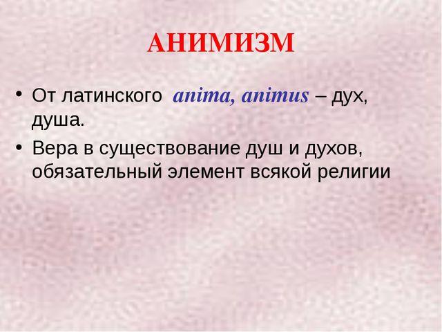 АНИМИЗМ От латинского anima, animus – дух, душа. Вера в существование душ и д...