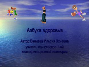 Азбука здоровья Автор:Валиева Ильсия Яхиевна учитель нач.классов 1-ой квалифи