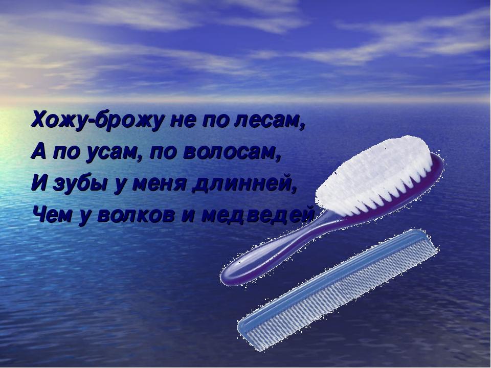 Хожу-брожу не по лесам, А по усам, по волосам, И зубы у меня длинней, Чем у в...