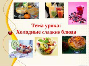 Тема урока: Холодные сладкие блюда