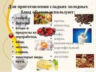 Для приготовления сладких холодных блюд обычно используют: сахара,  фрукты,
