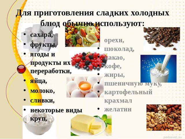 Для приготовления сладких холодных блюд обычно используют: сахара,  фрукты,...