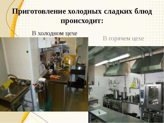 Приготовление холодных сладких блюд происходит: В холодном цехе