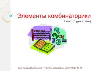 Бех Оксана Николаевна – учитель математики МБОУ СОШ № 24 Элементы комбинатор