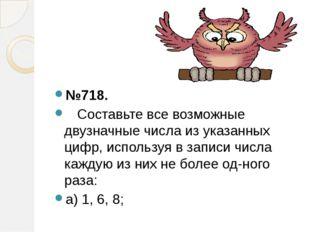 №718. Составьте все возможные двузначные числа из указанных цифр, используя в