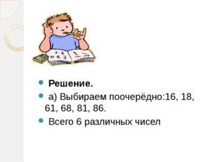 Решение. а) Выбираем поочерёдно:16, 18, 61, 68, 81, 86. Всего 6 различных чи