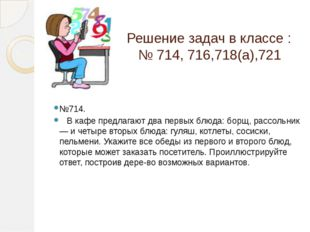 Решение задач в классе : № 714, 716,718(а),721 №714. В кафе предлагают два пе